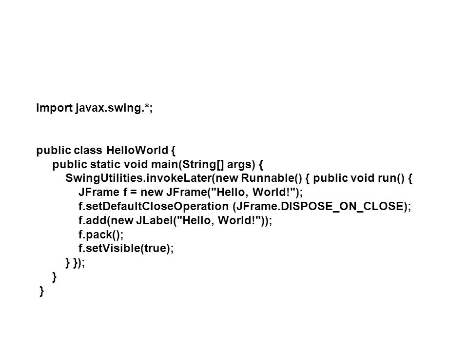 import javax.swing.*; public class HelloWorld { public static void main(String[] args) {